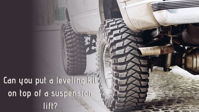 Can you put a leveling kit on top of a suspension lift_